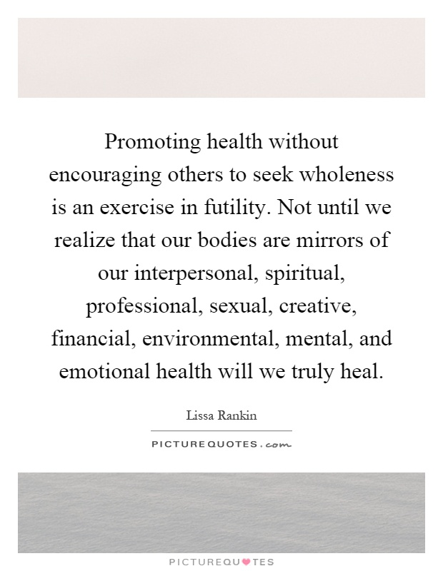 Promoting health without encouraging others to seek wholeness is an exercise in futility. Not until we realize that our bodies are mirrors of our interpersonal, spiritual, professional, sexual, creative, financial, environmental, mental, and emotional health will we truly heal Picture Quote #1
