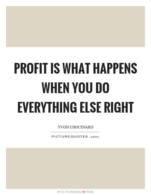 Profit is what happens when you do everything else right Picture Quote #1