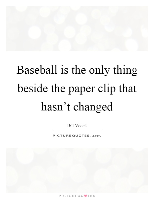 Baseball is the only thing beside the paper clip that hasn't changed Picture Quote #1