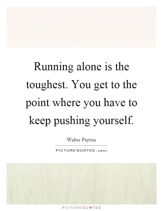 Running alone is the toughest. You get to the point where you have to keep pushing yourself Picture Quote #1