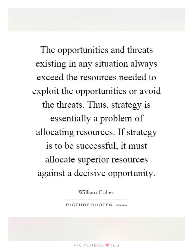 The opportunities and threats existing in any situation always exceed the resources needed to exploit the opportunities or avoid the threats. Thus, strategy is essentially a problem of allocating resources. If strategy is to be successful, it must allocate superior resources against a decisive opportunity Picture Quote #1