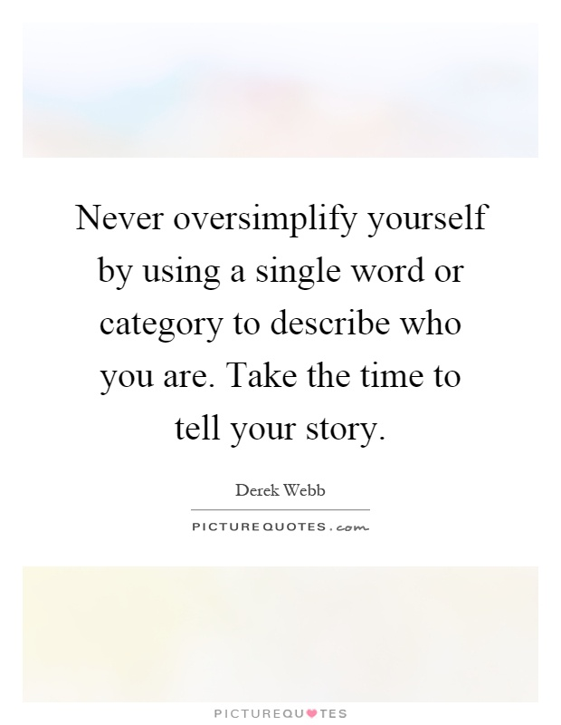 Never oversimplify yourself by using a single word or category to describe who you are. Take the time to tell your story Picture Quote #1