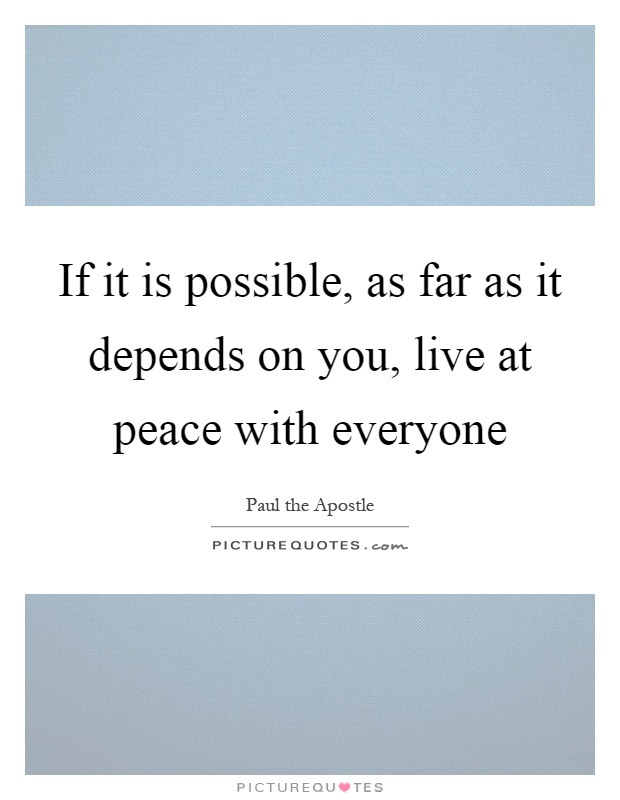 If it is possible, as far as it depends on you, live at peace with everyone Picture Quote #1