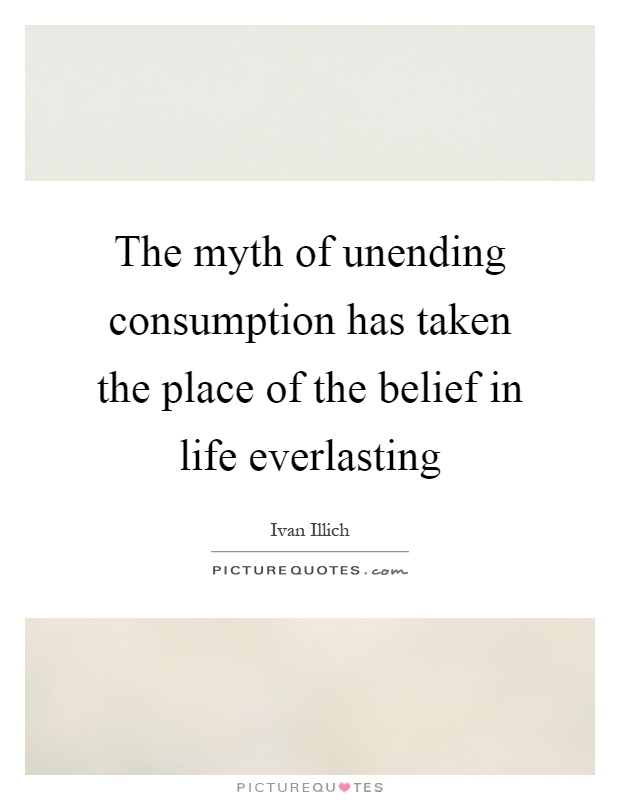 The myth of unending consumption has taken the place of the belief in life everlasting Picture Quote #1