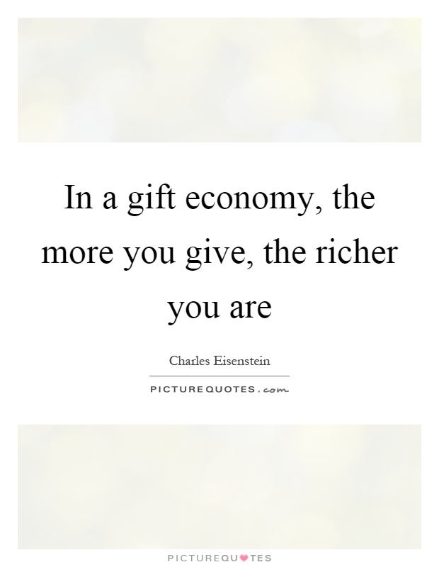 In a gift economy, the more you give, the richer you are Picture Quote #1