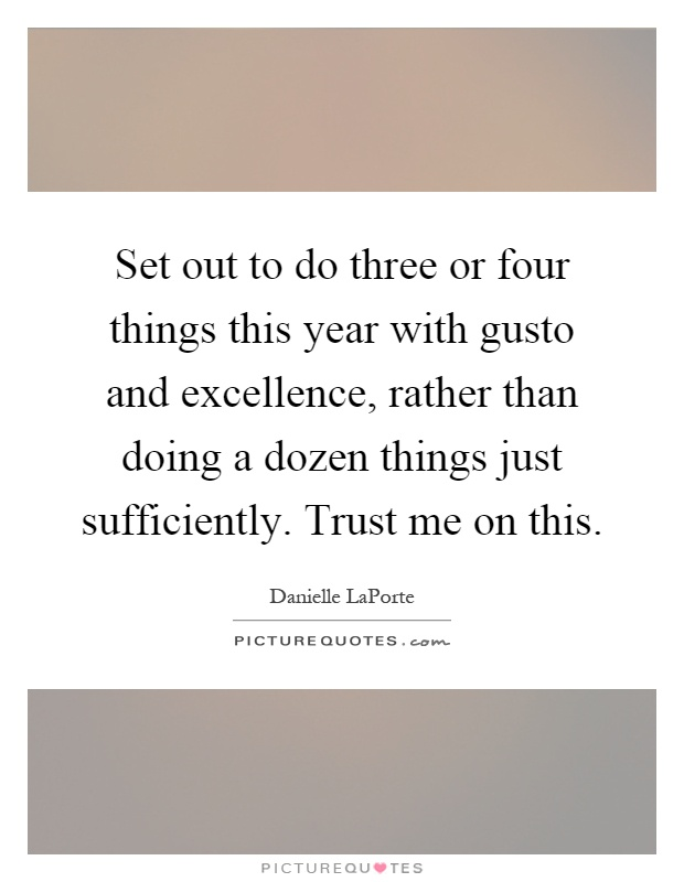 Set out to do three or four things this year with gusto and excellence, rather than doing a dozen things just sufficiently. Trust me on this Picture Quote #1