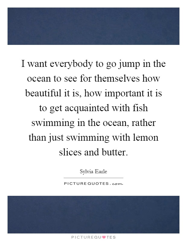 I want everybody to go jump in the ocean to see for themselves how beautiful it is, how important it is to get acquainted with fish swimming in the ocean, rather than just swimming with lemon slices and butter Picture Quote #1