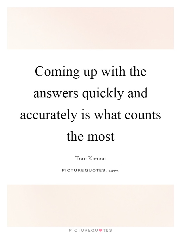 Coming up with the answers quickly and accurately is what counts the most Picture Quote #1