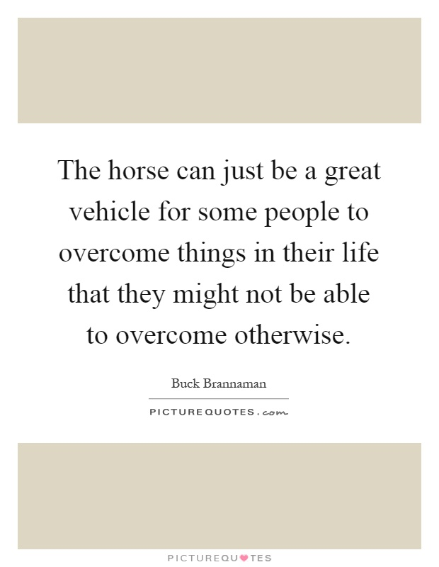 The horse can just be a great vehicle for some people to overcome things in their life that they might not be able to overcome otherwise Picture Quote #1