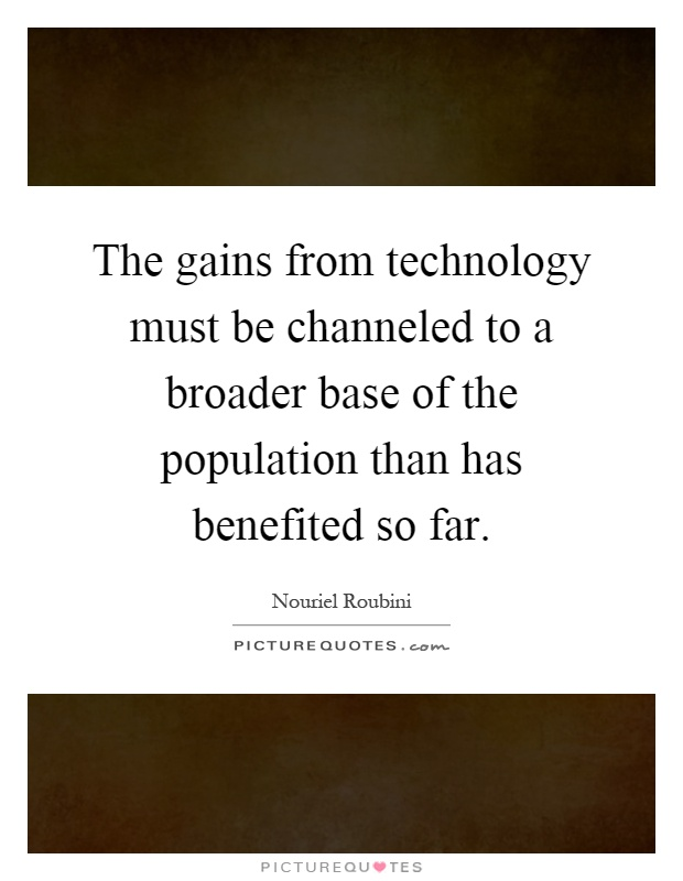The gains from technology must be channeled to a broader base of the population than has benefited so far Picture Quote #1