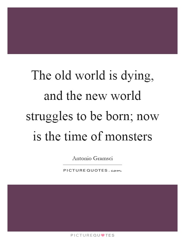 The old world is dying, and the new world struggles to be born; now is the time of monsters Picture Quote #1