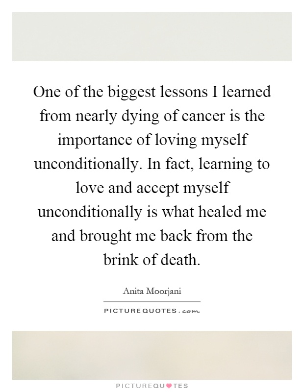 One of the biggest lessons I learned from nearly dying of cancer is the importance of loving myself unconditionally. In fact, learning to love and accept myself unconditionally is what healed me and brought me back from the brink of death Picture Quote #1