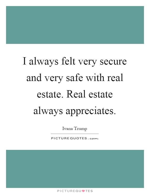 I always felt very secure and very safe with real estate. Real estate always appreciates Picture Quote #1