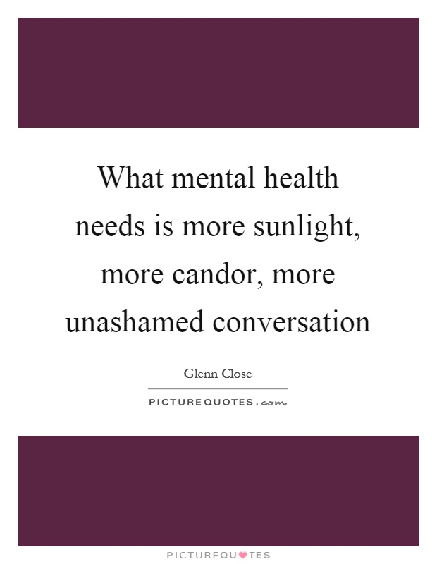 What mental health needs is more sunlight, more candor, more unashamed conversation Picture Quote #1
