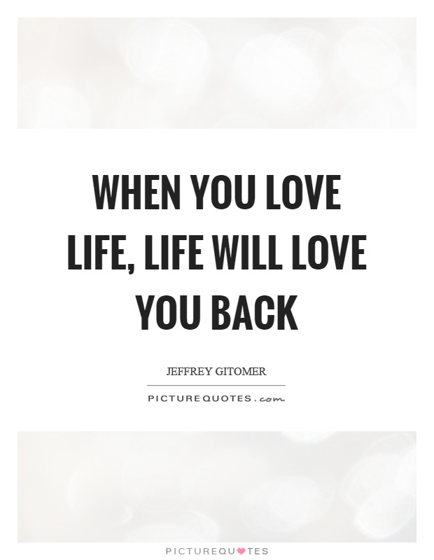 When you love life, life will love you back Picture Quote #1