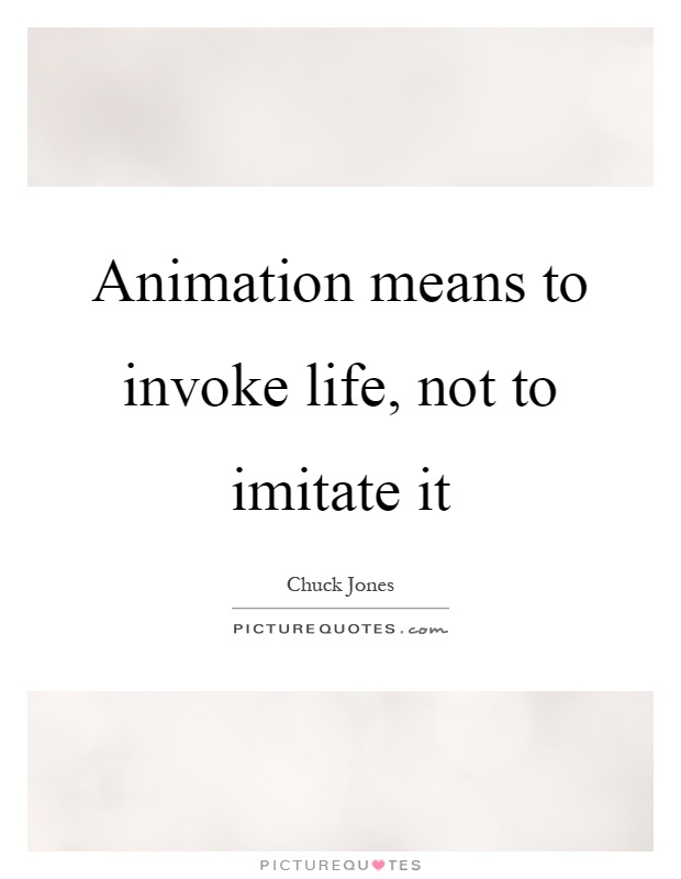 Animation means to invoke life, not to imitate it Picture Quote #1