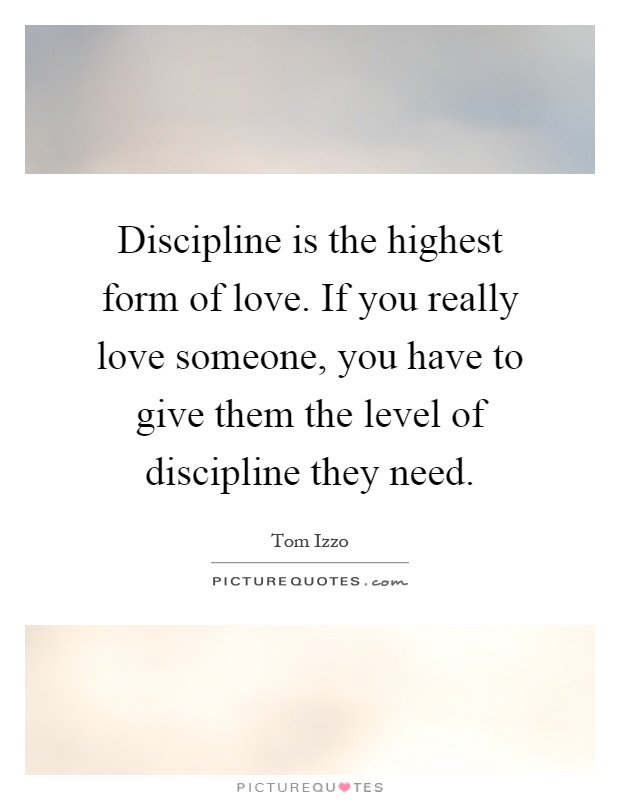 Discipline is the highest form of love. If you really love ...