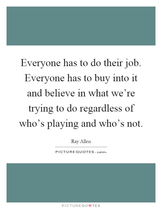Everyone has to do their job. Everyone has to buy into it and believe in what we're trying to do regardless of who's playing and who's not Picture Quote #1
