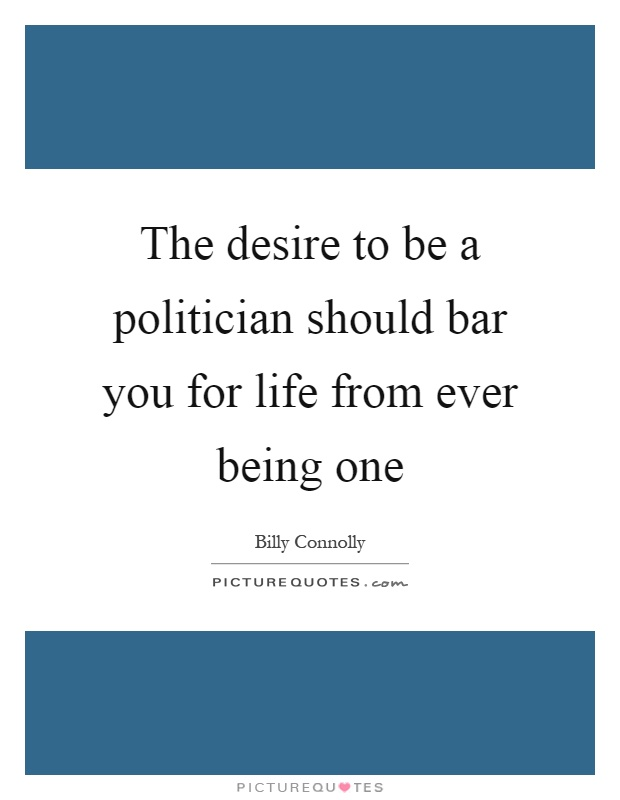 The desire to be a politician should bar you for life from ever being one Picture Quote #1