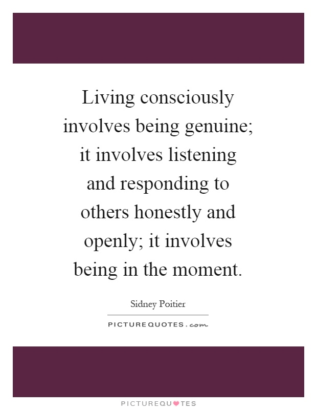 Living consciously involves being genuine; it involves listening and responding to others honestly and openly; it involves being in the moment Picture Quote #1