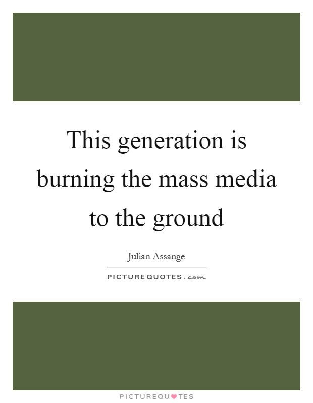This generation is burning the mass media to the ground Picture Quote #1