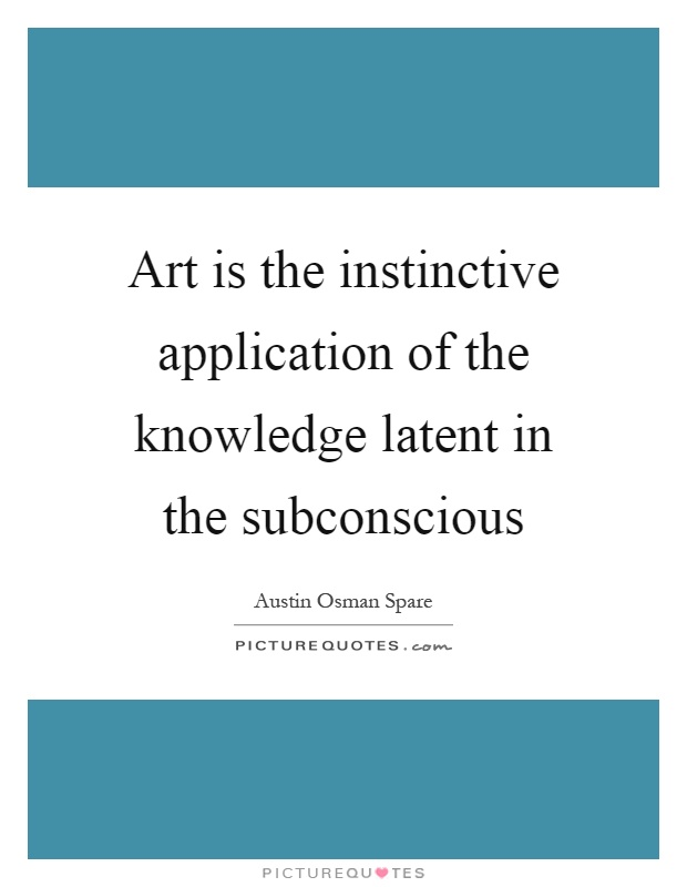 Art is the instinctive application of the knowledge latent in the subconscious Picture Quote #1