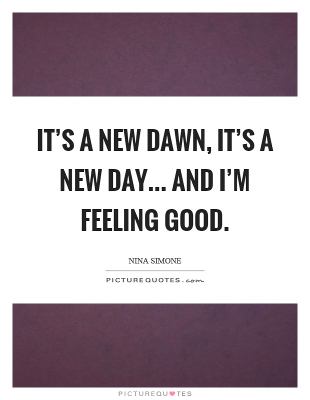 It's a new dawn, it's a new day... and I'm feeling good Picture Quote #1