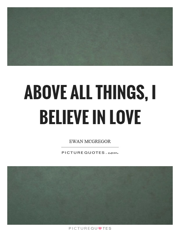 Above all things, I believe in love Picture Quote #1