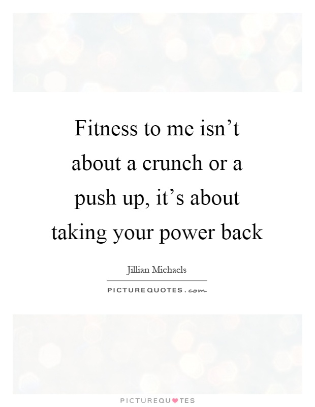 Fitness to me isn't about a crunch or a push up, it's about taking your power back Picture Quote #1