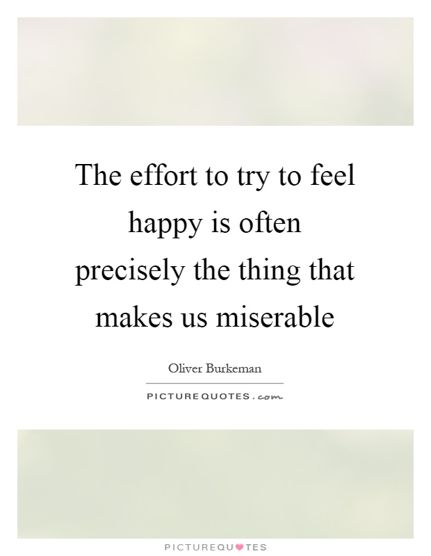 The effort to try to feel happy is often precisely the thing that makes us miserable Picture Quote #1