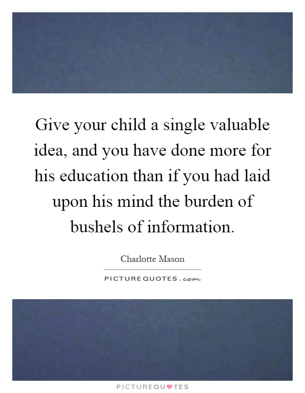 Give your child a single valuable idea, and you have done more for his education than if you had laid upon his mind the burden of bushels of information Picture Quote #1