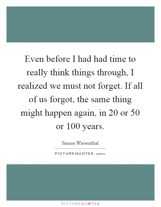 Even before I had had time to really think things through, I realized we must not forget. If all of us forgot, the same thing might happen again, in 20 or 50 or 100 years Picture Quote #1