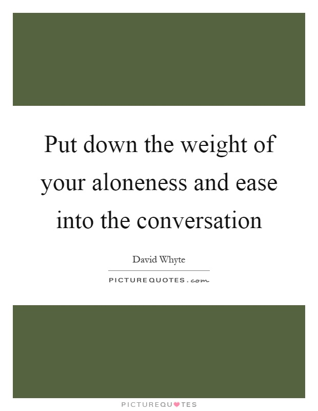 Put down the weight of your aloneness and ease into the conversation Picture Quote #1