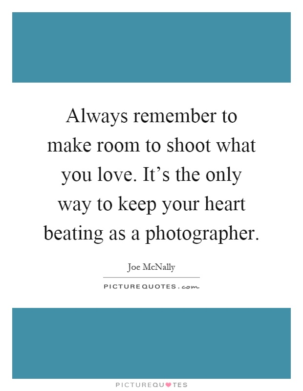 Always remember to make room to shoot what you love. It's the only way to keep your heart beating as a photographer Picture Quote #1