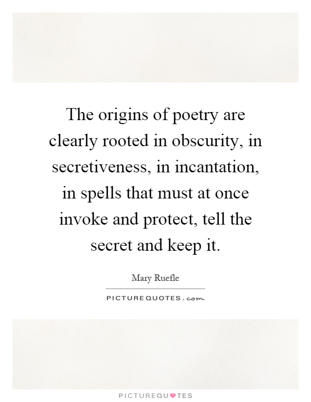 The origins of poetry are clearly rooted in obscurity, in secretiveness, in incantation, in spells that must at once invoke and protect, tell the secret and keep it Picture Quote #1