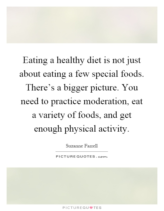 Eating a healthy diet is not just about eating a few special foods. There's a bigger picture. You need to practice moderation, eat a variety of foods, and get enough physical activity Picture Quote #1