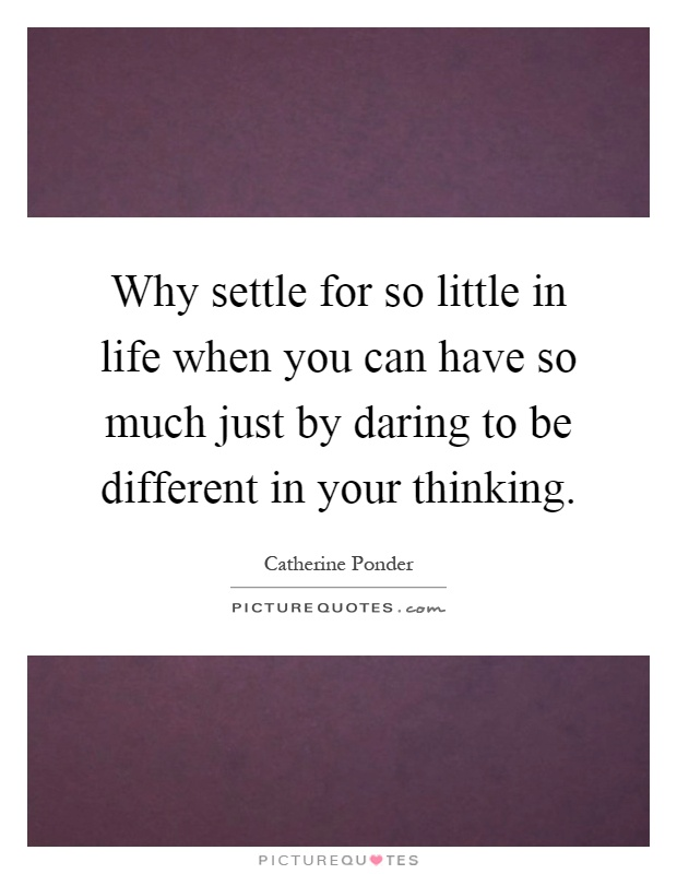 Why settle for so little in life when you can have so much just by daring to be different in your thinking Picture Quote #1