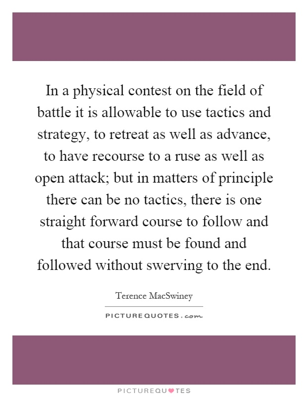 In a physical contest on the field of battle it is allowable to use tactics and strategy, to retreat as well as advance, to have recourse to a ruse as well as open attack; but in matters of principle there can be no tactics, there is one straight forward course to follow and that course must be found and followed without swerving to the end Picture Quote #1