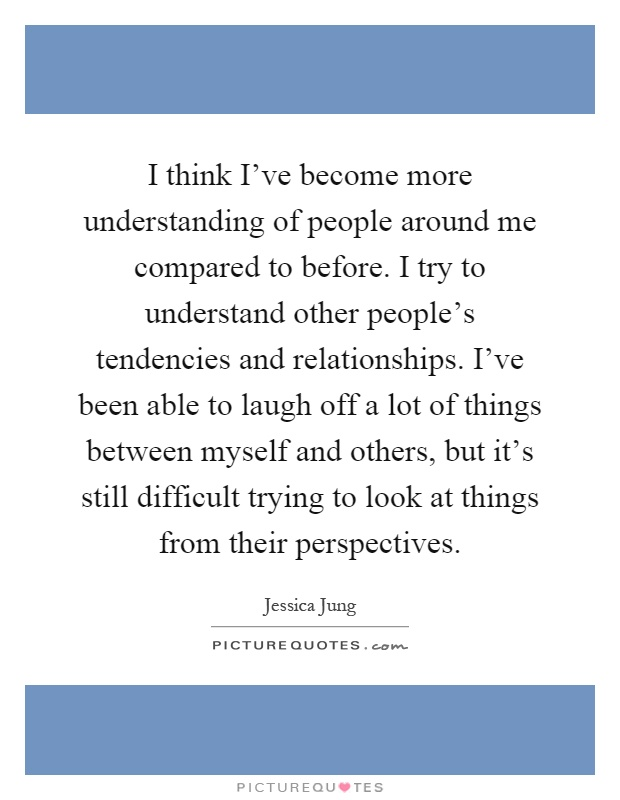 I think I've become more understanding of people around me compared to before. I try to understand other people's tendencies and relationships. I've been able to laugh off a lot of things between myself and others, but it's still difficult trying to look at things from their perspectives Picture Quote #1