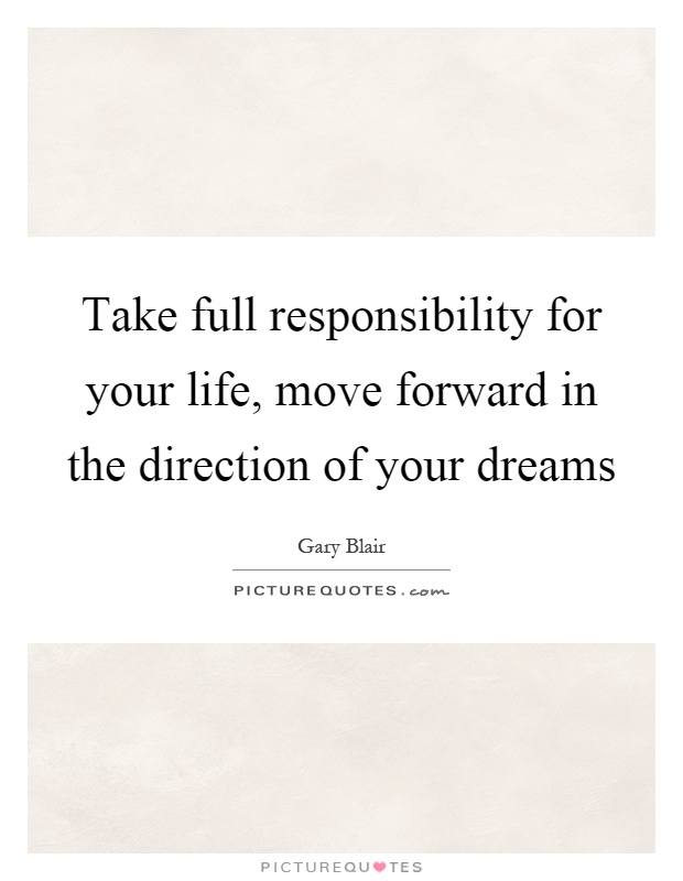 Take full responsibility for your life, move forward in the direction of your dreams Picture Quote #1