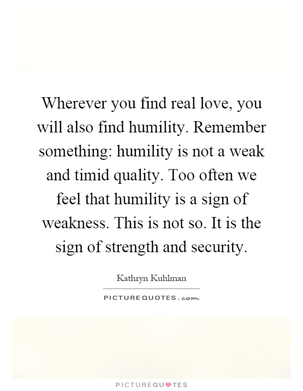 Wherever You Find Real Love, You Will Also Find Humility