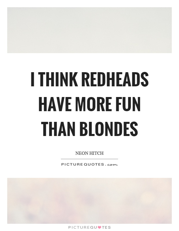 I think redheads have more fun than blondes | Picture Quotes