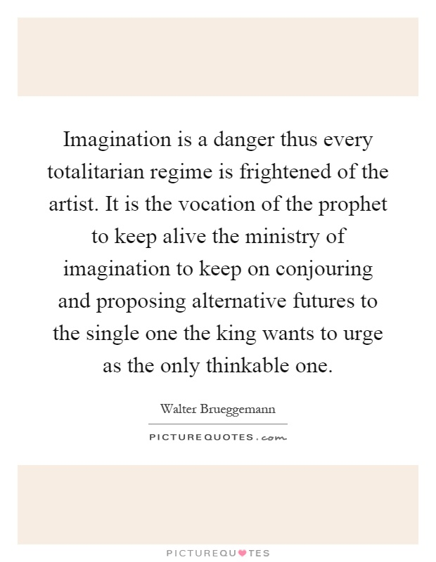 Imagination is a danger thus every totalitarian regime is frightened of the artist. It is the vocation of the prophet to keep alive the ministry of imagination to keep on conjouring and proposing alternative futures to the single one the king wants to urge as the only thinkable one Picture Quote #1