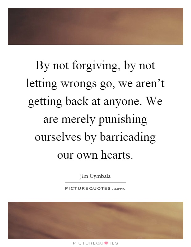 By not forgiving, by not letting wrongs go, we aren't getting back at anyone. We are merely punishing ourselves by barricading our own hearts Picture Quote #1
