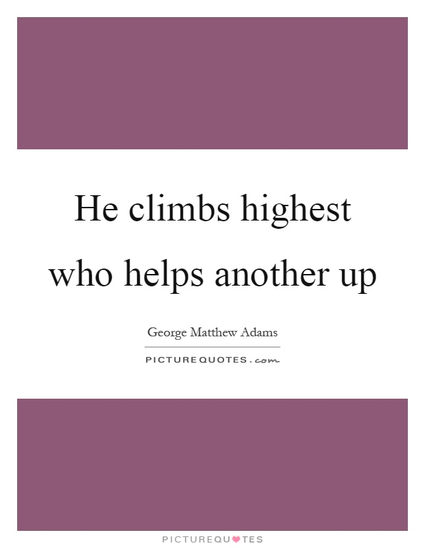 He climbs highest who helps another up Picture Quote #1