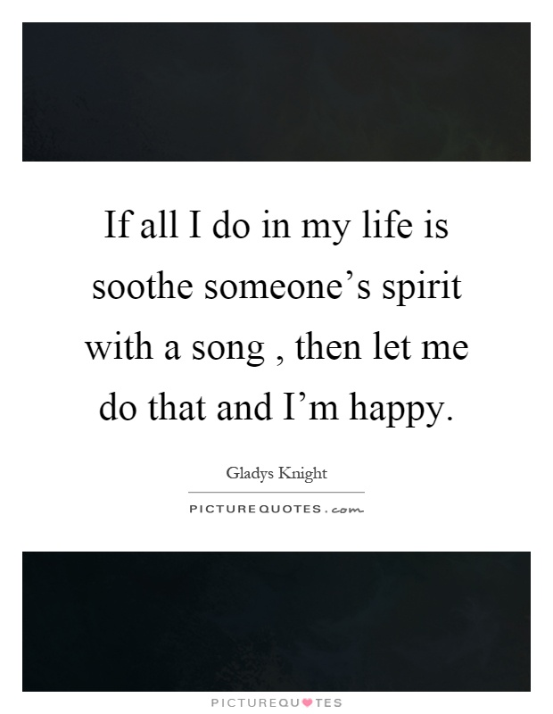 If all I do in my life is soothe someone's spirit with a song, then let me do that and I'm happy Picture Quote #1