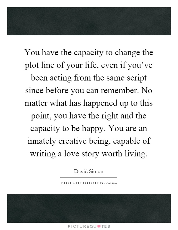 You have the capacity to change the plot line of your life, even if you've been acting from the same script since before you can remember. No matter what has happened up to this point, you have the right and the capacity to be happy. You are an innately creative being, capable of writing a love story worth living Picture Quote #1