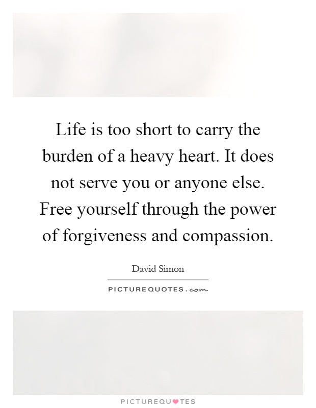 Life is too short to carry the burden of a heavy heart. It does not serve you or anyone else. Free yourself through the power of forgiveness and compassion Picture Quote #1