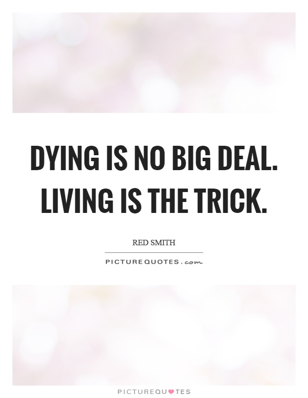 Dying is no big deal. Living is the trick Picture Quote #1