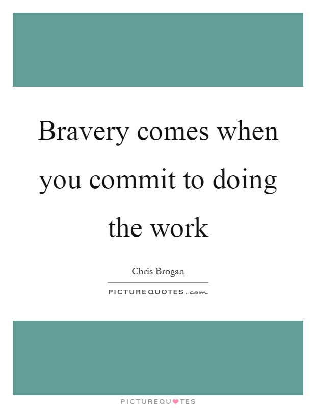 Bravery comes when you commit to doing the work Picture Quote #1